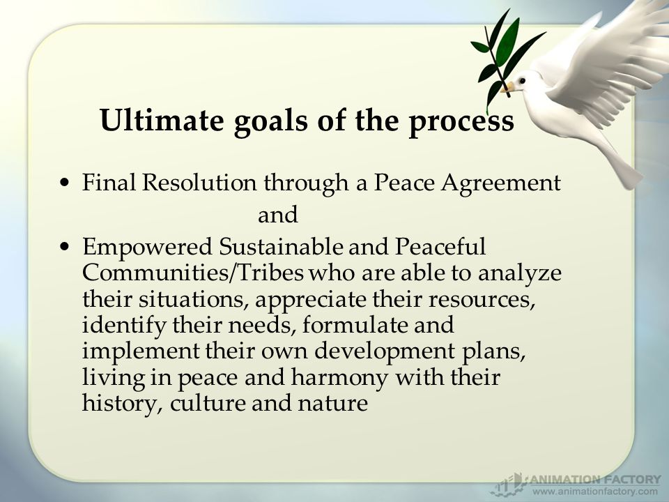 Ultimate goals of the process Final Resolution through a Peace Agreement and Empowered Sustainable and Peaceful Communities/Tribes who are able to analyze their situations, appreciate their resources, identify their needs, formulate and implement their own development plans, living in peace and harmony with their history, culture and nature