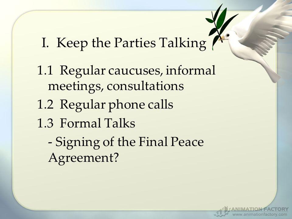 I. Keep the Parties Talking 1.1 Regular caucuses, informal meetings, consultations 1.2 Regular phone calls 1.3 Formal Talks - Signing of the Final Pea