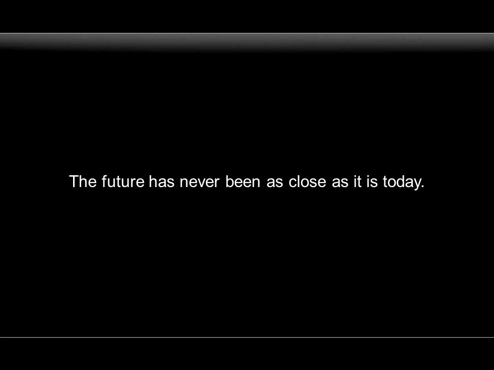 The future has never been as close as it is today.