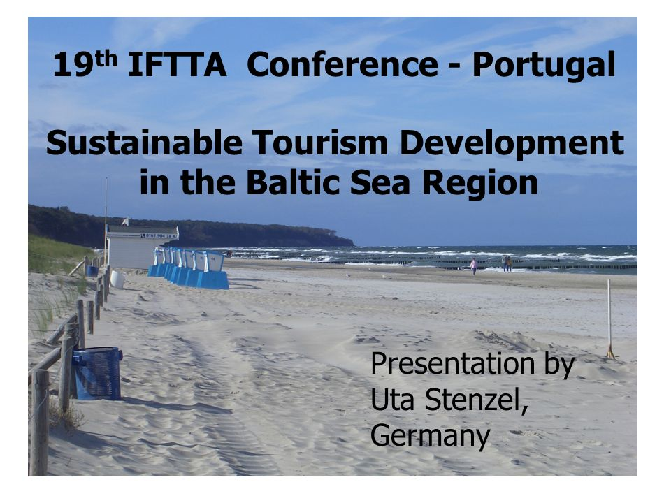 Presentation by Uta Stenzel, Germany 19 th IFTTA Conference - Portugal Sustainable Tourism Development in the Baltic Sea Region