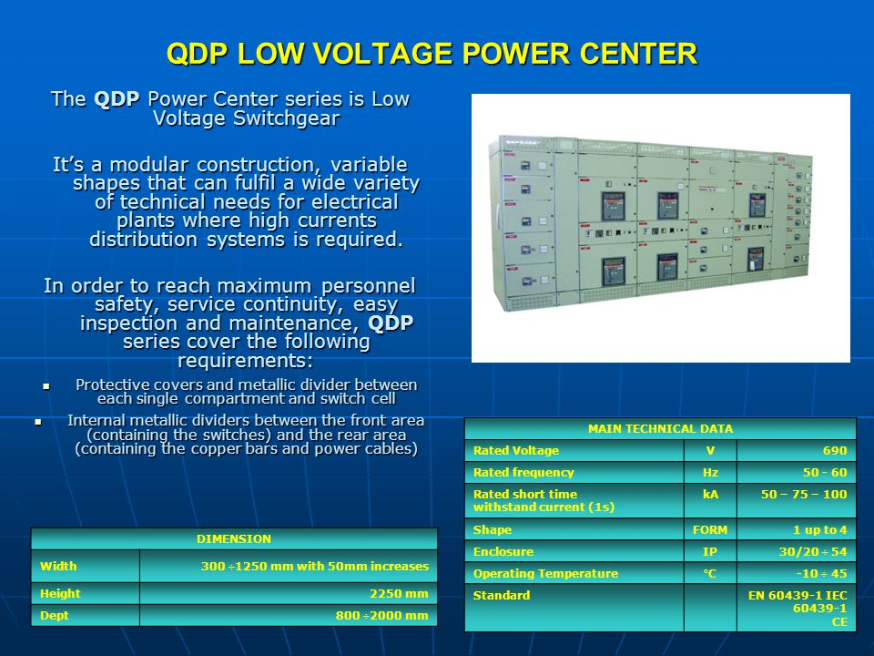 QDP LOW VOLTAGE POWER CENTER DIMENSION Width300 ÷1250 mm with 50mm increases Height2250 mm Dept800 ÷2000 mm The QDP Power Center series is Low Voltage