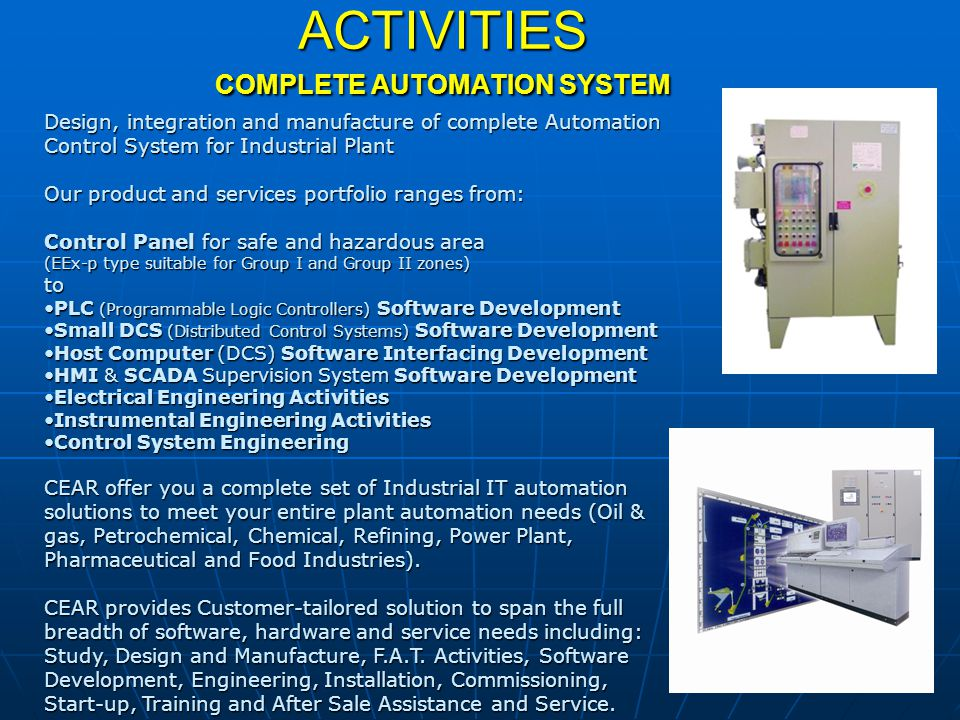 ACTIVITIES COMPLETE AUTOMATION SYSTEM Design, integration and manufacture of complete Automation Control System for Industrial Plant Our product and s