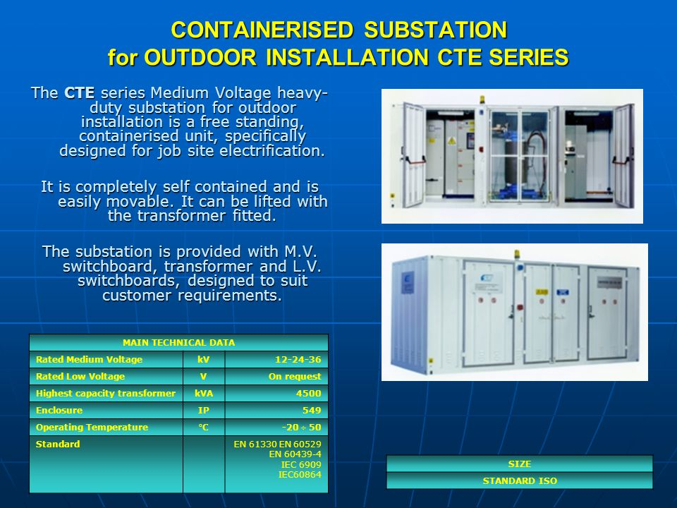 HEAVY DUTY AND COMPACT SUBSTATION CTS SERIES SIZE & POWER RATE SIZE 13500 x 2000 x 1100 mm100÷150 kVA SIZE 23700 x 2000 x 1100 mm315÷630 kVA SIZE 33900 x 2000 x 1100 mm800÷1000kVA SIZE 44100 x 2000 x 1100 mm1250kVA SIZE 54800 x 2000 x 1100 mm1600kVA Compact CTS series, Medium Voltage Electrical Substation, is a reinforced unit that can be installed in particularly critical conditions of use with little available space.