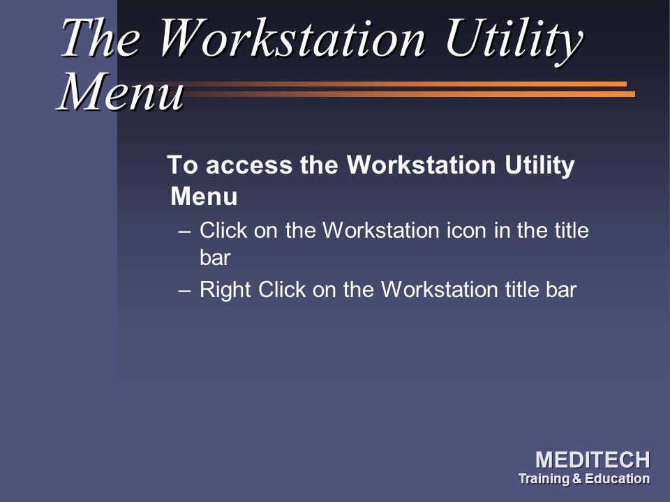 MEDITECH Training & Education MEDITECH Training & Education The Workstation Utility Menu To access the Workstation Utility Menu –Click on the Workstat