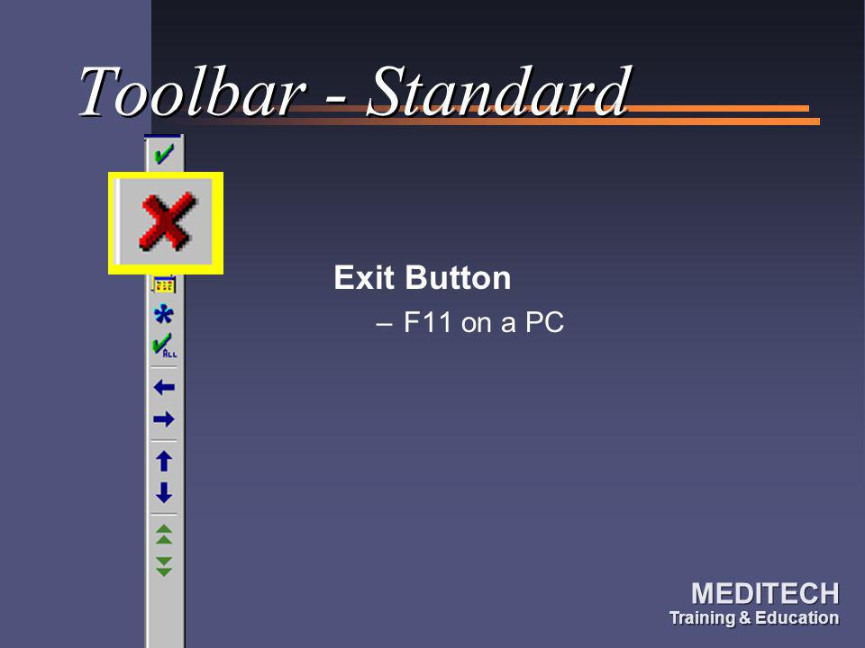 MEDITECH Training & Education MEDITECH Training & Education Toolbar - Standard Exit Button –F11 on a PC