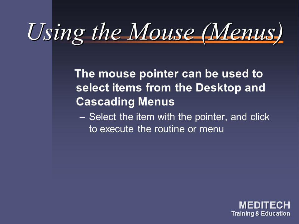 MEDITECH Training & Education MEDITECH Training & Education Using the Mouse (Menus) The mouse pointer can be used to select items from the Desktop and