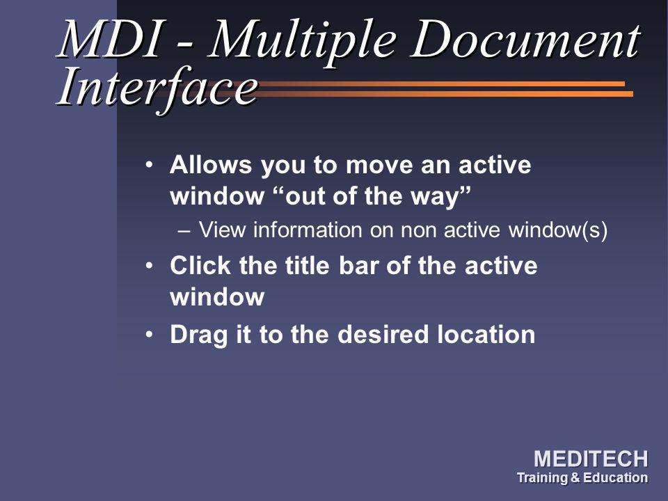 MEDITECH Training & Education MEDITECH Training & Education MDI - Multiple Document Interface Allows you to move an active window out of the way –View