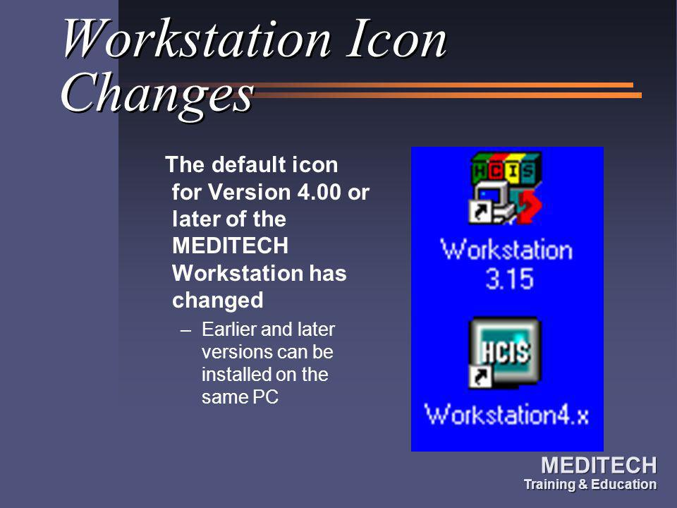 MEDITECH Training & Education MEDITECH Training & Education Workstation Icon Changes The default icon for Version 4.00 or later of the MEDITECH Workst