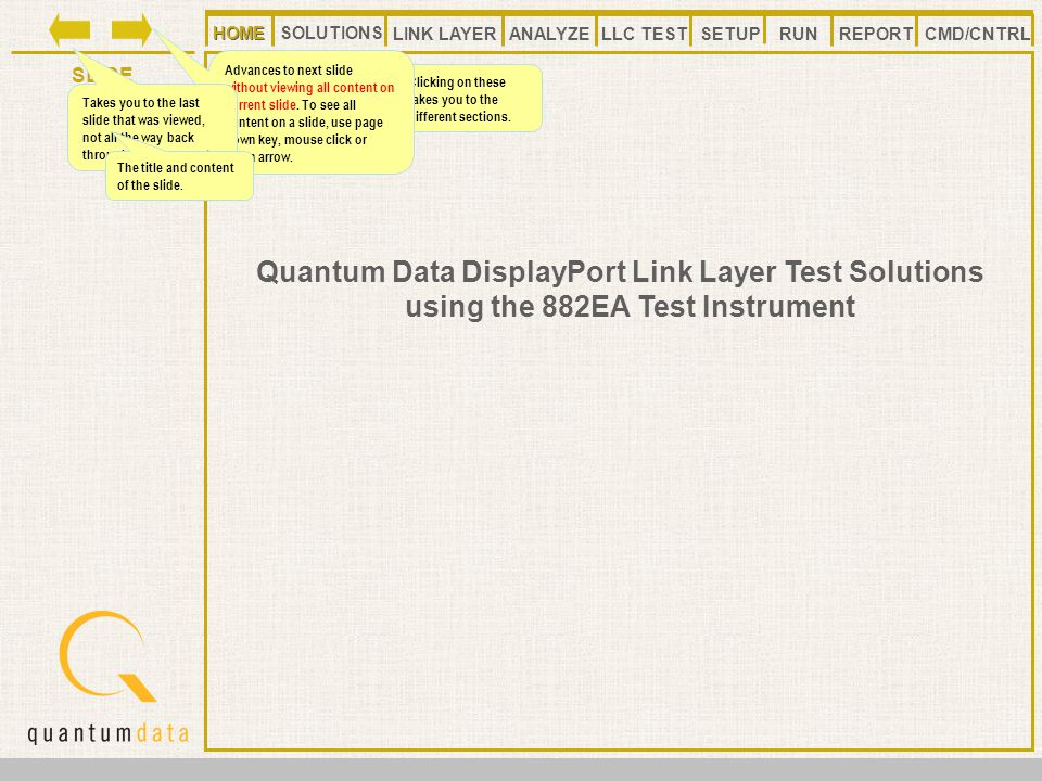 HOMELLC TESTANALYZE REPORT SLIDE SETUP SOLUTIONS LINK LAYER CMD/CNTRLRUN HOME Quantum Data DisplayPort Link Layer Test Solutions using the 882EA Test Instrument HOME Clicking on these takes you to the different sections.