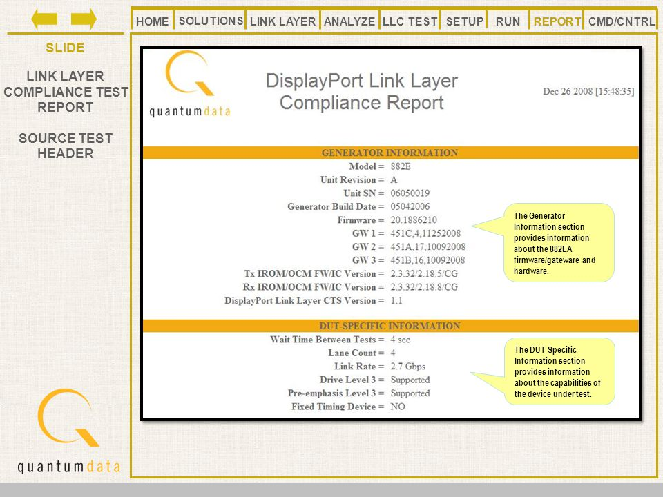 HOMELLC TESTANALYZE REPORT SLIDE SETUP SOLUTIONS LINK LAYER CMD/CNTRLRUN LINK LAYER COMPLIANCE TEST REPORT SOURCE TEST HEADER REPORT The Generator Information section provides information about the 882EA firmware/gateware and hardware.