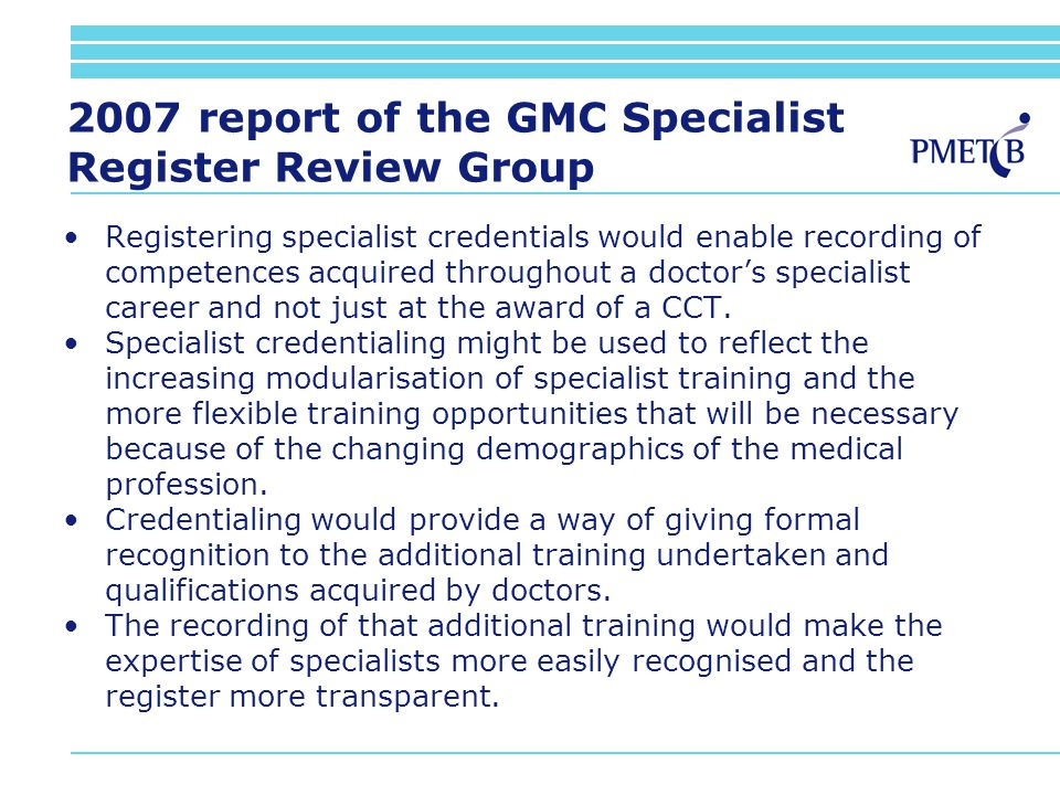 2007 report of the GMC Specialist Register Review Group Registering specialist credentials would enable recording of competences acquired throughout a doctors specialist career and not just at the award of a CCT.