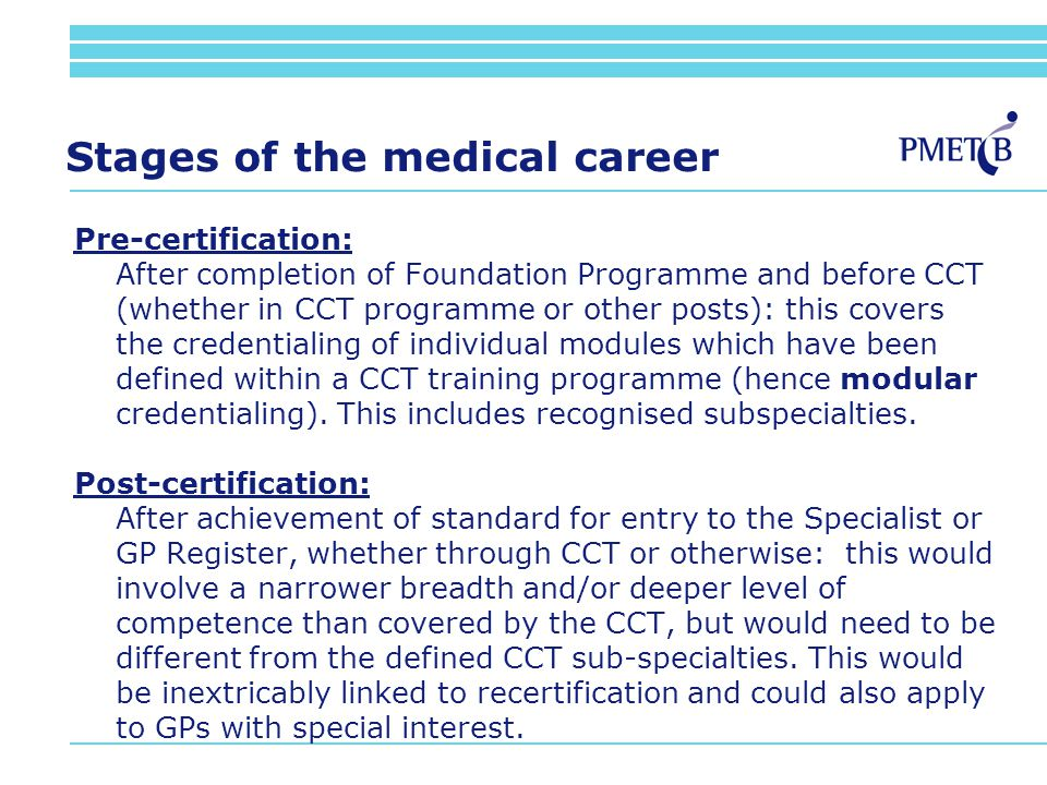 Stages of the medical career Pre-certification: After completion of Foundation Programme and before CCT (whether in CCT programme or other posts): this covers the credentialing of individual modules which have been defined within a CCT training programme (hence modular credentialing).