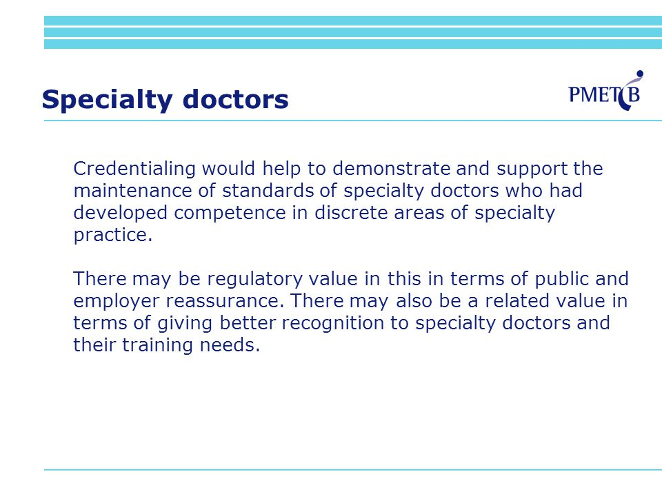Specialty doctors Credentialing would help to demonstrate and support the maintenance of standards of specialty doctors who had developed competence in discrete areas of specialty practice.
