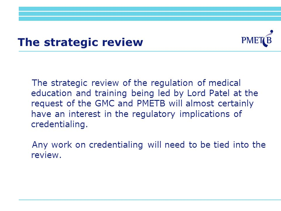 The strategic review The strategic review of the regulation of medical education and training being led by Lord Patel at the request of the GMC and PMETB will almost certainly have an interest in the regulatory implications of credentialing.