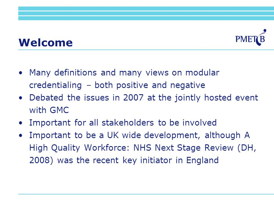 Welcome Many definitions and many views on modular credentialing – both positive and negative Debated the issues in 2007 at the jointly hosted event with GMC Important for all stakeholders to be involved Important to be a UK wide development, although A High Quality Workforce: NHS Next Stage Review (DH, 2008) was the recent key initiator in England