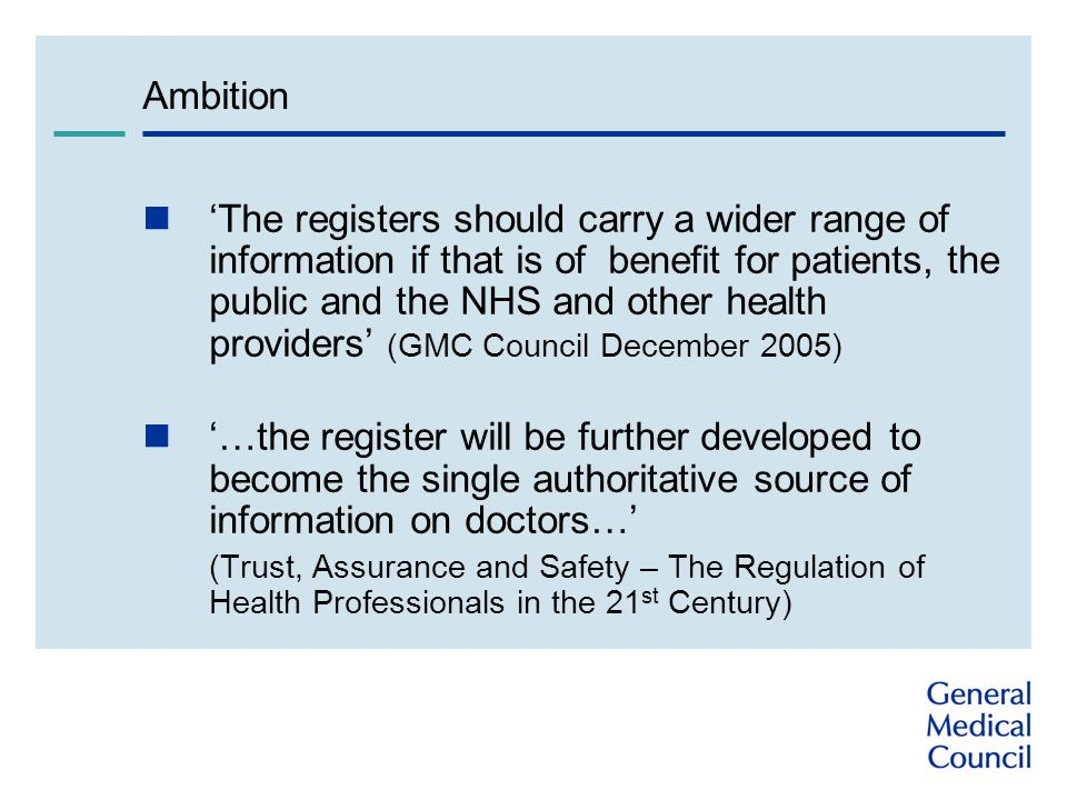 Ambition The registers should carry a wider range of information if that is of benefit for patients, the public and the NHS and other health providers (GMC Council December 2005) …the register will be further developed to become the single authoritative source of information on doctors… (Trust, Assurance and Safety – The Regulation of Health Professionals in the 21 st Century)