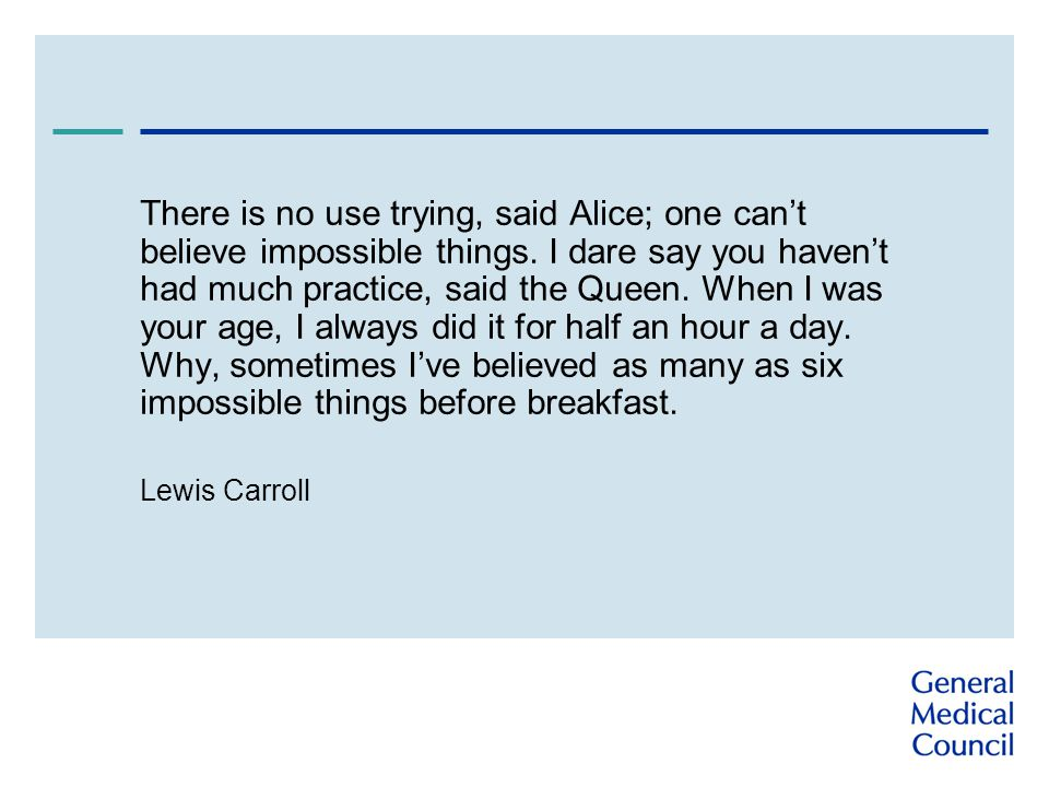 There is no use trying, said Alice; one cant believe impossible things.