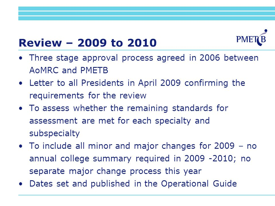 Review – 2009 to 2010 Three stage approval process agreed in 2006 between AoMRC and PMETB Letter to all Presidents in April 2009 confirming the requirements for the review To assess whether the remaining standards for assessment are met for each specialty and subspecialty To include all minor and major changes for 2009 – no annual college summary required in 2009 -2010; no separate major change process this year Dates set and published in the Operational Guide