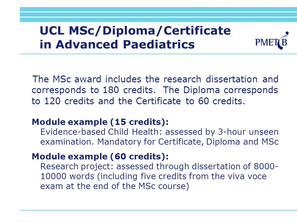 UCL MSc/Diploma/Certificate in Advanced Paediatrics The MSc award includes the research dissertation and corresponds to 180 credits.