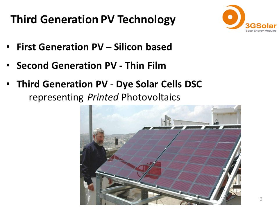 First Generation PV – Silicon based Second Generation PV - Thin Film Third Generation PV - Dye Solar Cells DSC representing Printed Photovoltaics Third Generation PV Technology 3