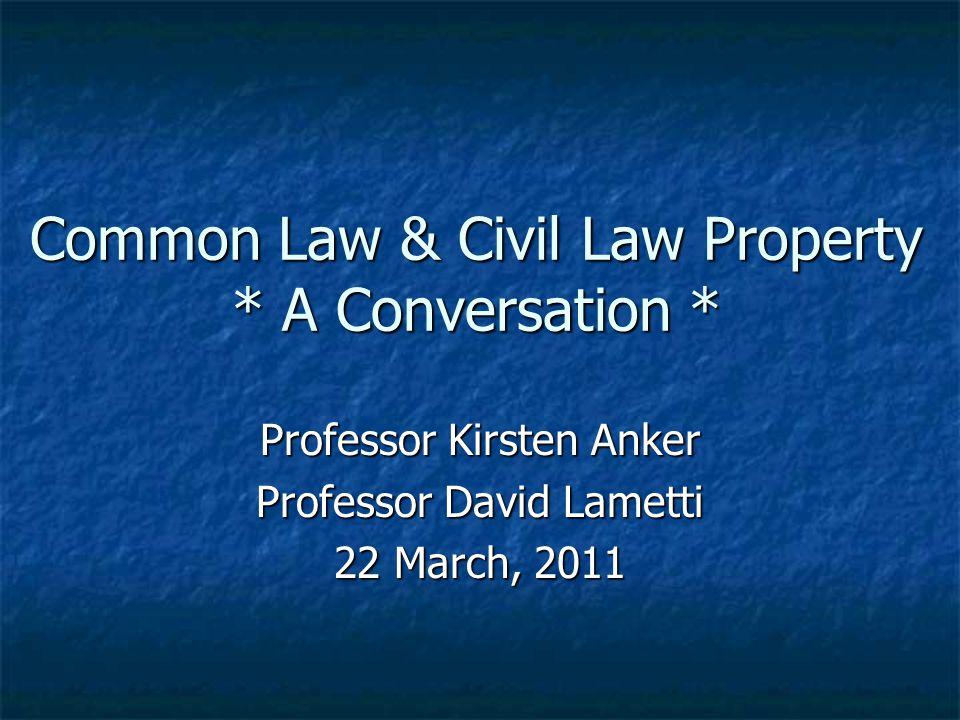 Common Law & Civil Law Property * A Conversation * Professor Kirsten Anker Professor David Lametti 22 March, 2011