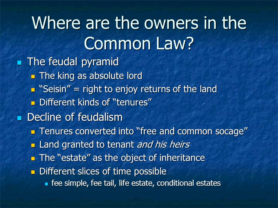 Where are the owners in the Common Law? The feudal pyramid The feudal pyramid The king as absolute lord The king as absolute lord Seisin = right to en