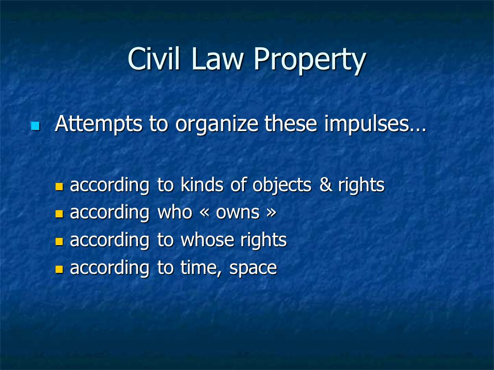 Civil Law Property Attempts to organize these impulses… Attempts to organize these impulses… according to kinds of objects & rights according to kinds
