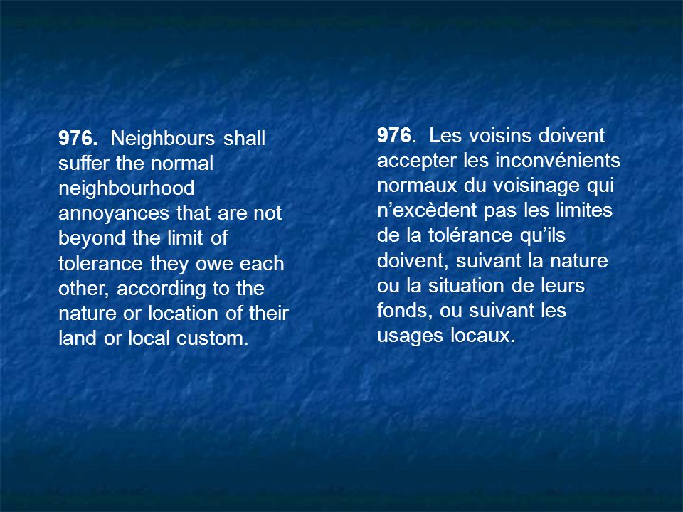 976. Neighbours shall suffer the normal neighbourhood annoyances that are not beyond the limit of tolerance they owe each other, according to the natu