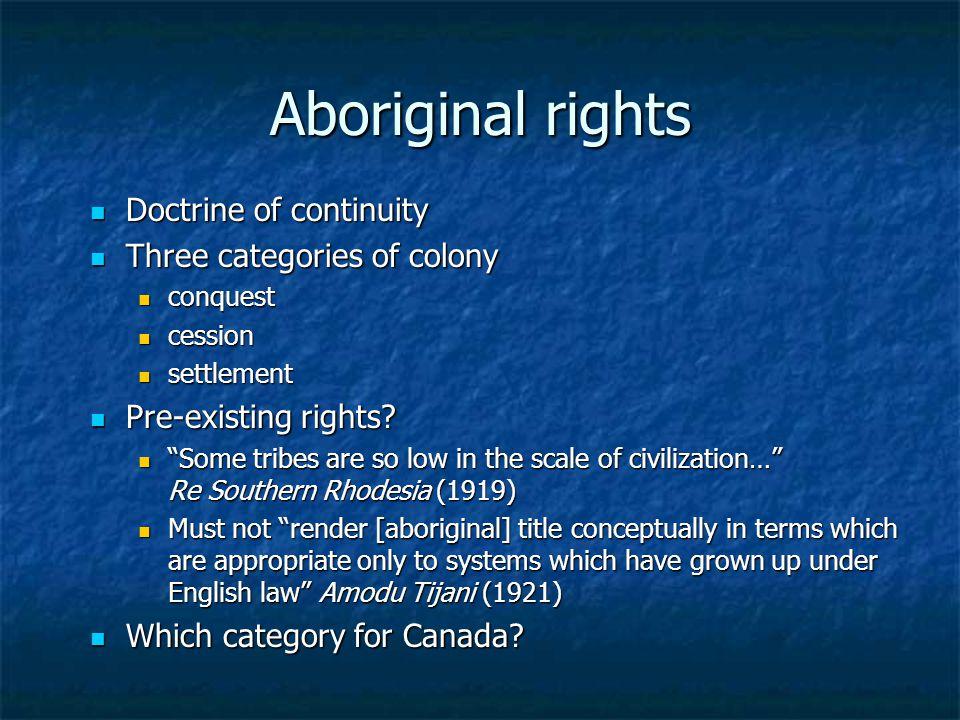 Aboriginal rights Doctrine of continuity Doctrine of continuity Three categories of colony Three categories of colony conquest conquest cession cessio