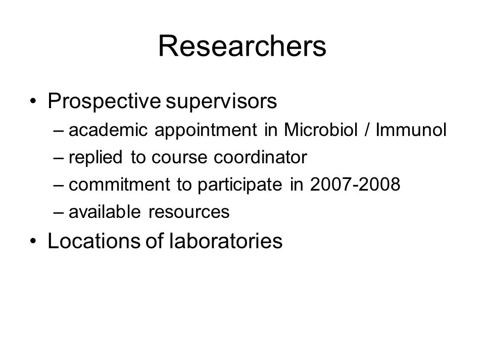 Researchers Prospective supervisors –academic appointment in Microbiol / Immunol –replied to course coordinator –commitment to participate in 2007-2008 –available resources Locations of laboratories