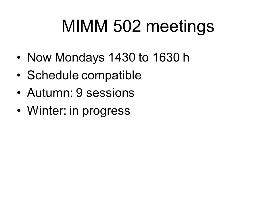 MIMM 502 meetings Now Mondays 1430 to 1630 h Schedule compatible Autumn: 9 sessions Winter: in progress