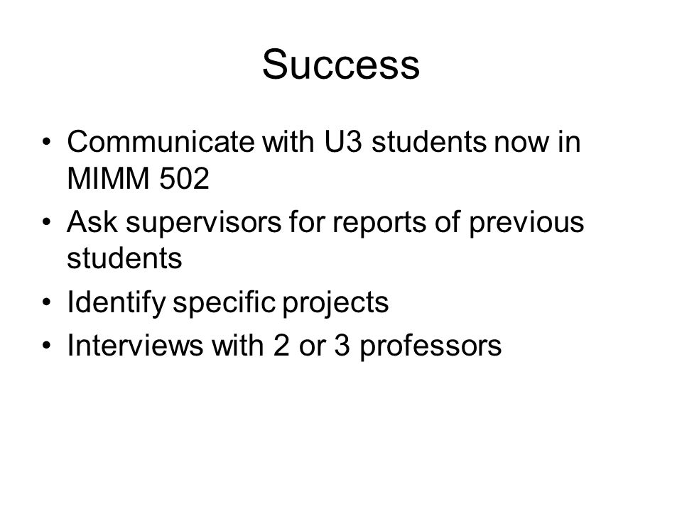 Success Communicate with U3 students now in MIMM 502 Ask supervisors for reports of previous students Identify specific projects Interviews with 2 or 3 professors