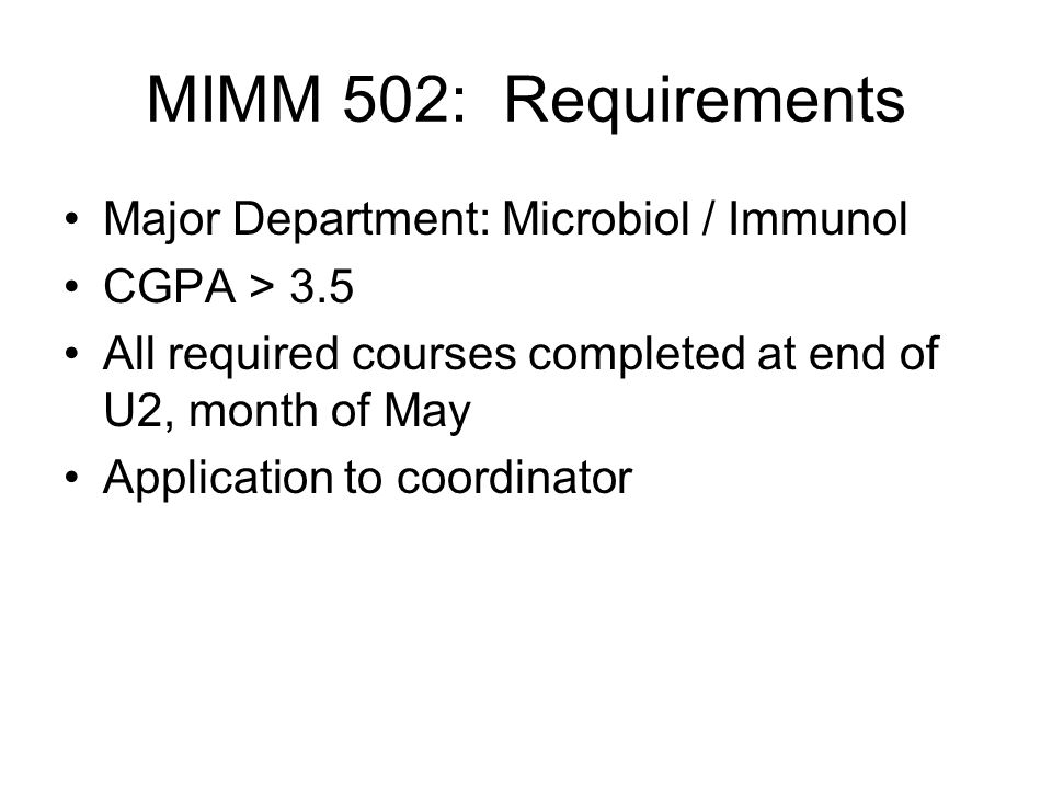 MIMM 502: Requirements Major Department: Microbiol / Immunol CGPA > 3.5 All required courses completed at end of U2, month of May Application to coordinator