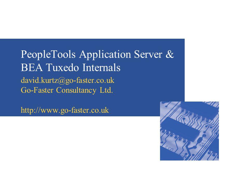 PeopleTools Application Server & BEA Tuxedo Internals david.kurtz@go-faster.co.uk Go-Faster Consultancy Ltd. http://www.go-faster.co.uk