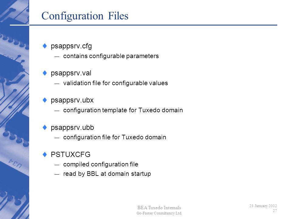 BEA Tuxedo Internals Go-Faster Consultancy Ltd. 23 January 2002 27 Configuration Files psappsrv.cfg contains configurable parameters psappsrv.val vali