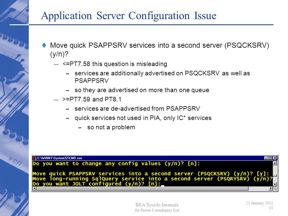 BEA Tuxedo Internals Go-Faster Consultancy Ltd. 23 January 2002 30 Application Server Configuration Issue Move quick PSAPPSRV services into a second s