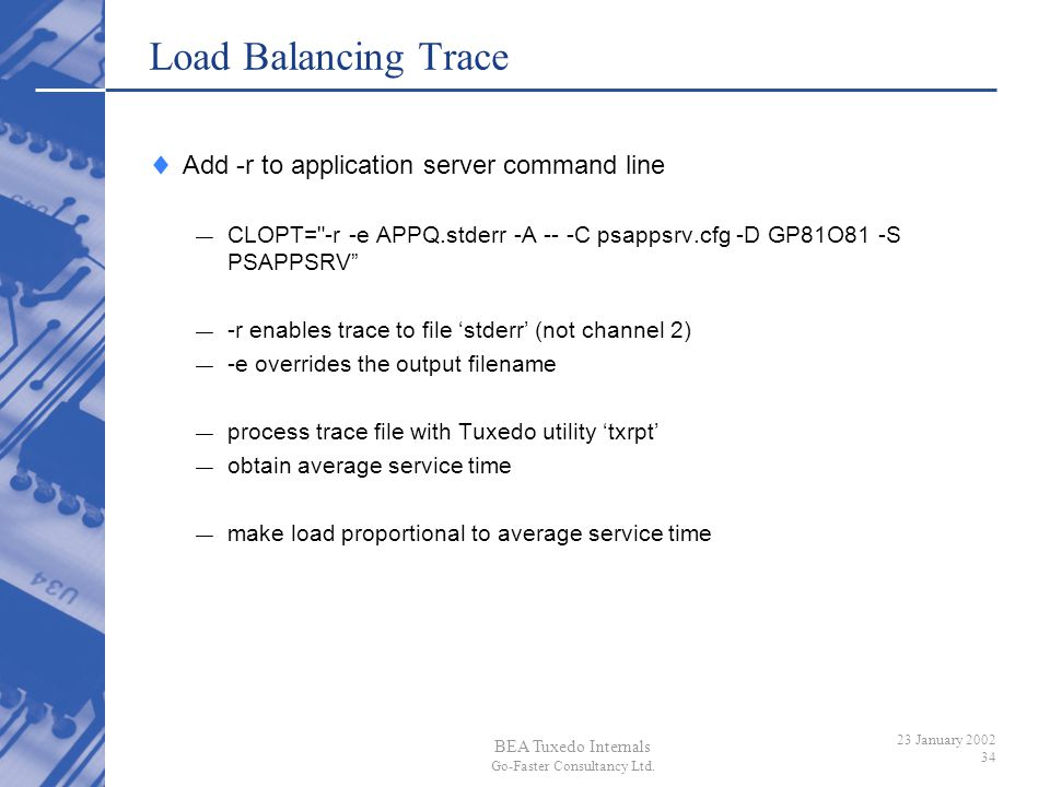 BEA Tuxedo Internals Go-Faster Consultancy Ltd. 23 January 2002 34 Load Balancing Trace Add -r to application server command line CLOPT=