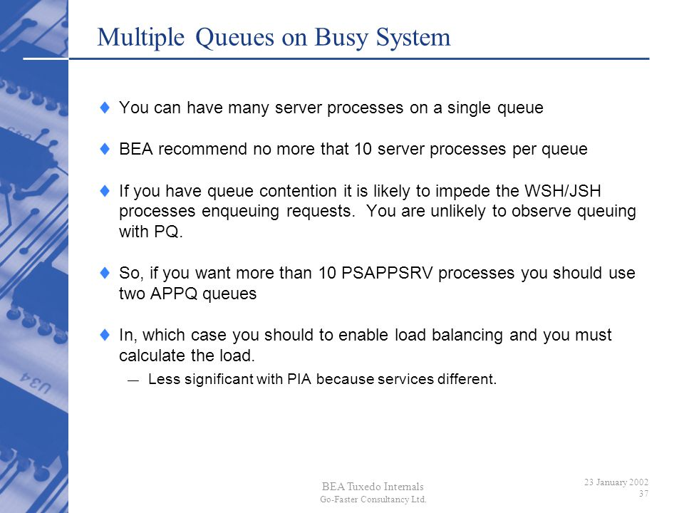 BEA Tuxedo Internals Go-Faster Consultancy Ltd. 23 January 2002 37 Multiple Queues on Busy System You can have many server processes on a single queue