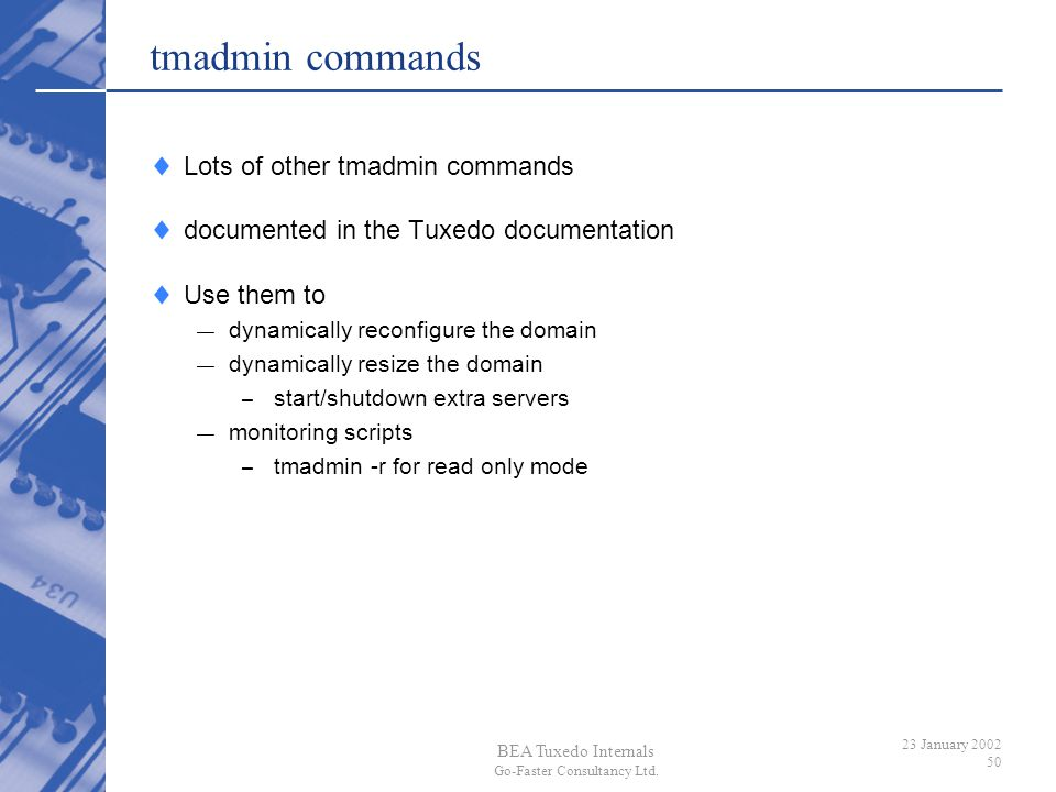 BEA Tuxedo Internals Go-Faster Consultancy Ltd. 23 January 2002 50 tmadmin commands Lots of other tmadmin commands documented in the Tuxedo documentat