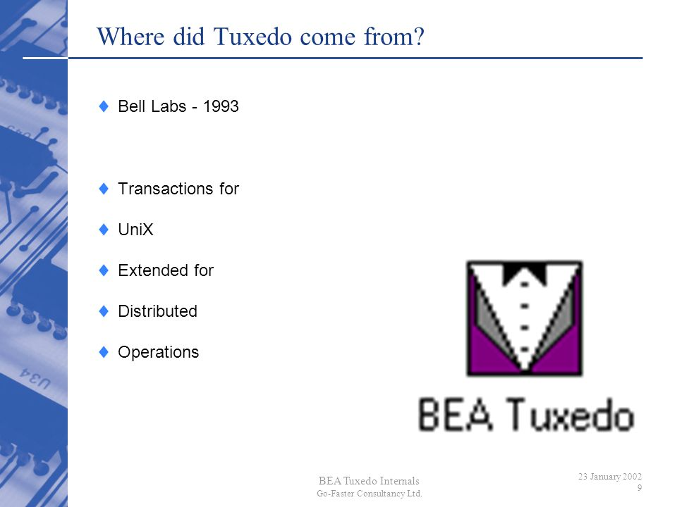 BEA Tuxedo Internals Go-Faster Consultancy Ltd. 23 January 2002 9 Where did Tuxedo come from? Bell Labs - 1993 Transactions for UniX Extended for Dist