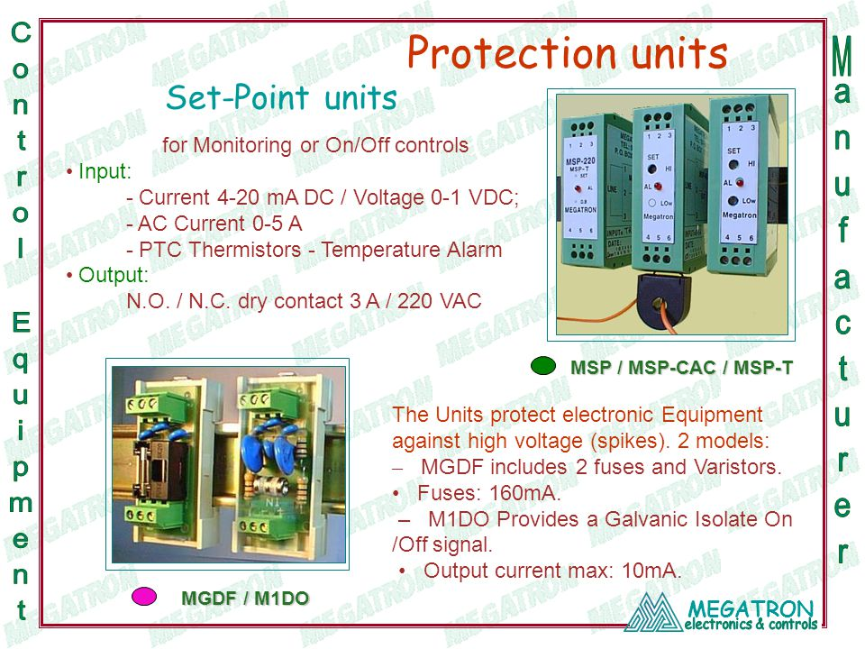 MEGATRON Set-Point units for Monitoring or On/Off controls Input: - Current 4-20 mA DC / Voltage 0-1 VDC; - AC Current 0-5 A - PTC Thermistors - Temperature Alarm Output: N.O.