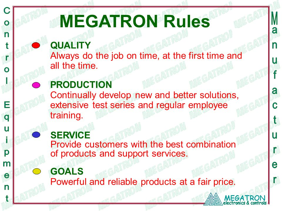 MEGATRON MEGATRON Rules QUALITY Always do the job on time, at the first time and all the time. SERVICE Provide customers with the best combination of