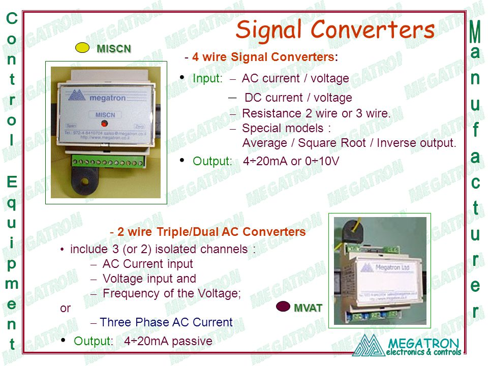 MEGATRON Input: – AC current / voltage – DC current / voltage – Resistance 2 wire or 3 wire. – Special models : Average / Square Root / Inverse output