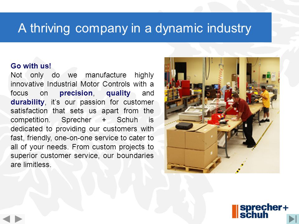 A thriving company in a dynamic industry Go with us! Not only do we manufacture highly innovative Industrial Motor Controls with a focus on precision,