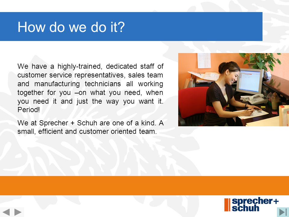 How do we do it? We have a highly-trained, dedicated staff of customer service representatives, sales team and manufacturing technicians all working t