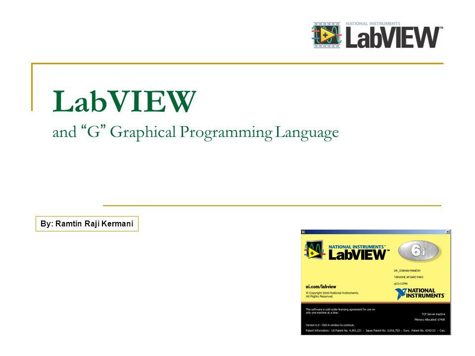LabVIEW and G Graphical Programming Language By: Ramtin Raji Kermani
