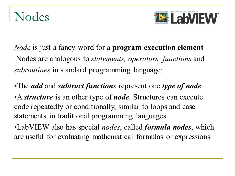 Nodes Node is just a fancy word for a program execution element – Nodes are analogous to statements, operators, functions and subroutines in standard programming language: The add and subtract functions represent one type of node.
