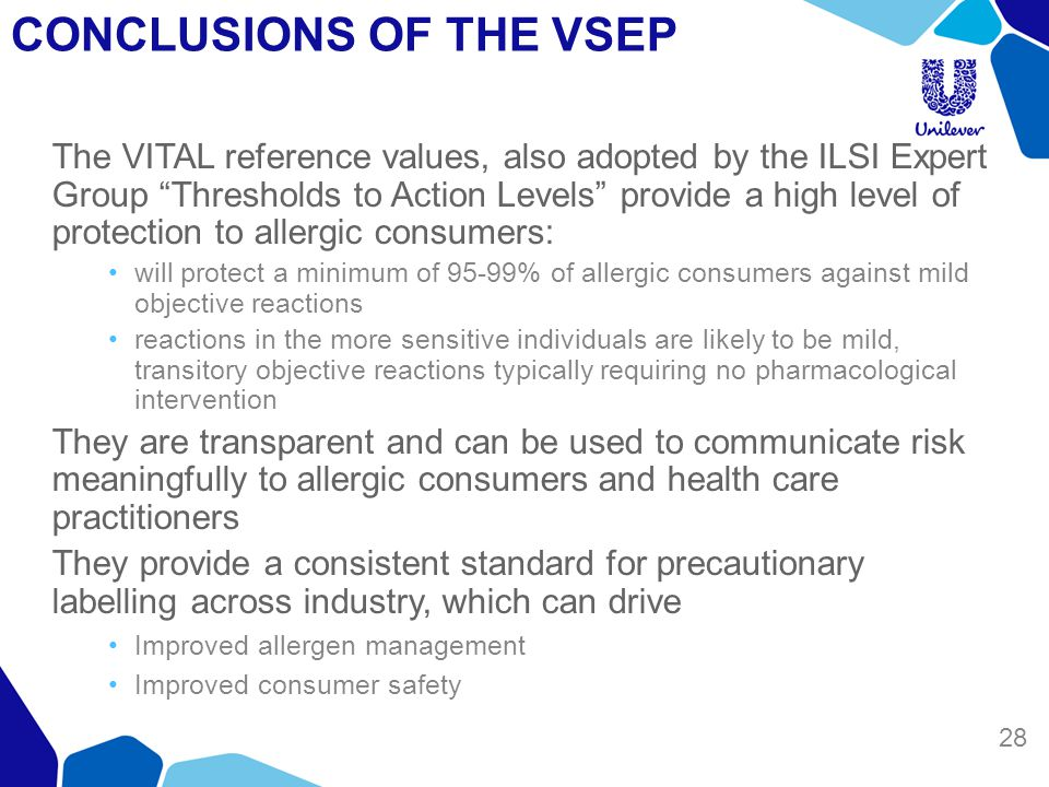 CONCLUSIONS OF THE VSEP 28 The VITAL reference values, also adopted by the ILSI Expert Group Thresholds to Action Levels provide a high level of protection to allergic consumers: will protect a minimum of 95-99% of allergic consumers against mild objective reactions reactions in the more sensitive individuals are likely to be mild, transitory objective reactions typically requiring no pharmacological intervention They are transparent and can be used to communicate risk meaningfully to allergic consumers and health care practitioners They provide a consistent standard for precautionary labelling across industry, which can drive Improved allergen management Improved consumer safety