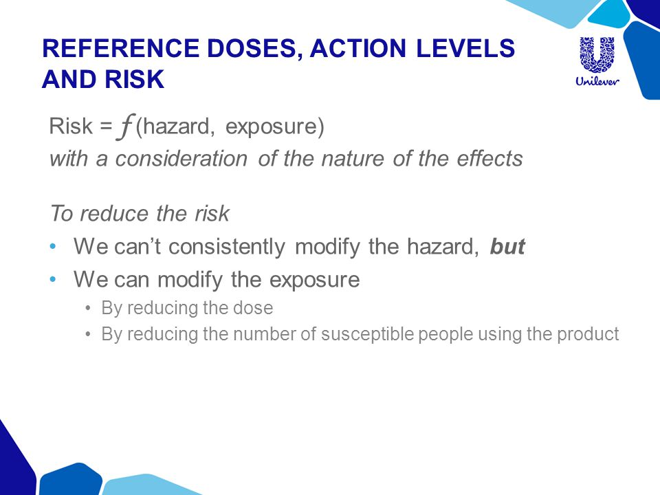 REFERENCE DOSES, ACTION LEVELS AND RISK Risk = f (hazard, exposure) with a consideration of the nature of the effects To reduce the risk We cant consistently modify the hazard, but We can modify the exposure By reducing the dose By reducing the number of susceptible people using the product