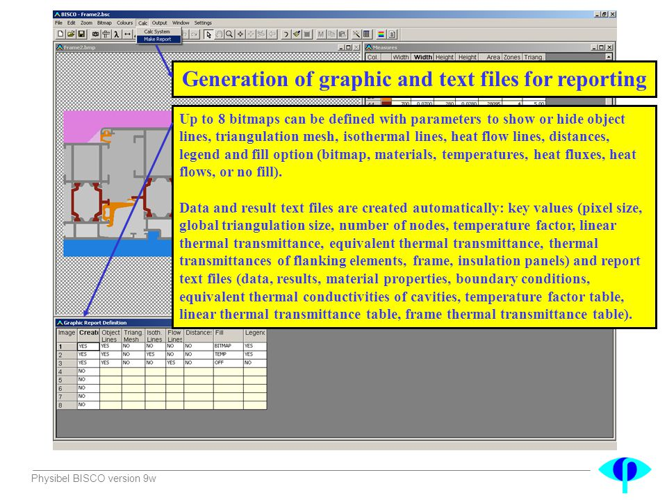 Physibel BISCO version 9w Generation of graphic and text files for reporting Up to 8 bitmaps can be defined with parameters to show or hide object lin
